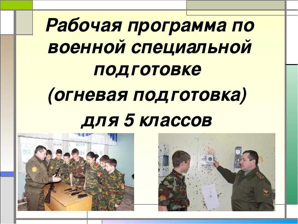 Рабочая программа по военной специальной подготовке (огневая подготовка) для...