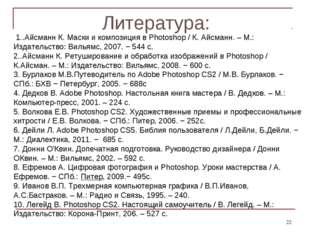 Литература: * 1..Айсманн К. Маски и композиция в Photoshop / К. Айсманн. – М