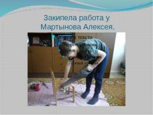 Закипела работа у Мартынова Алексея.