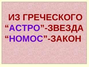 """ИЗ ГРЕЧЕСКОГО """"АСТРО""""-ЗВЕЗДА """"НОМОС""""-ЗАКОН"""