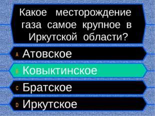 Какое месторождение газа самое крупное в Иркутской области? A Атовское B Ковы
