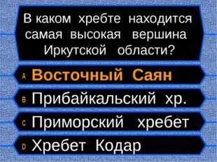 В каком хребте находится самая высокая вершина Иркутской области? A Восточный