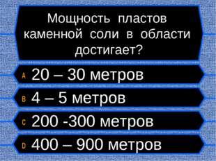 Мощность пластов каменной соли в области достигает? A 20 – 30 метров B 4 – 5