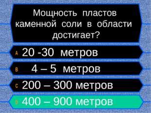 Мощность пластов каменной соли в области достигает? A 20 -30 метров B 4 – 5 м