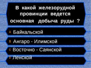 В какой железорудной провинции ведется основная добыча руды ? A Байкальской B