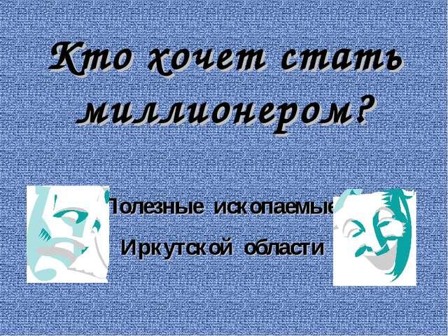 Кто хочет стать миллионером? Полезные ископаемые Иркутской области