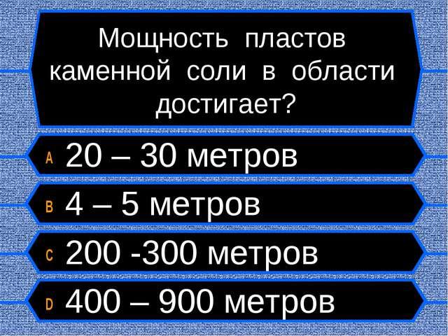 Мощность пластов каменной соли в области достигает? A 20 – 30 метров B 4 – 5...