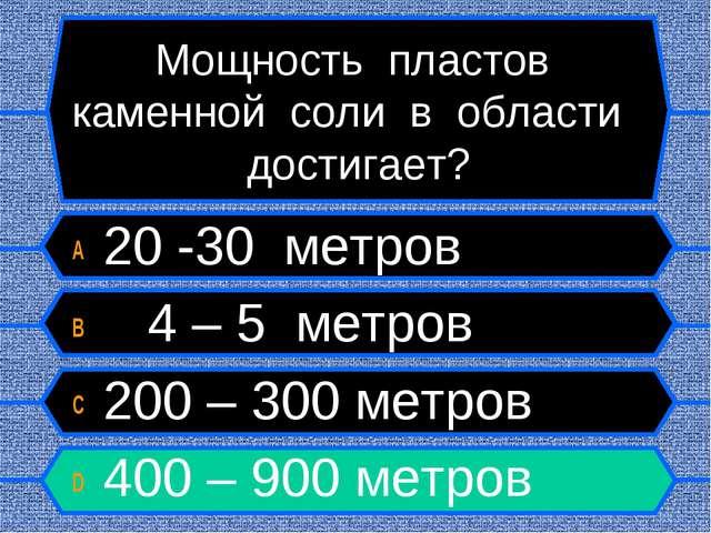 Мощность пластов каменной соли в области достигает? A 20 -30 метров B 4 – 5 м...