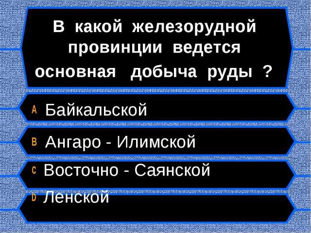 В какой железорудной провинции ведется основная добыча руды ? A Байкальской B...