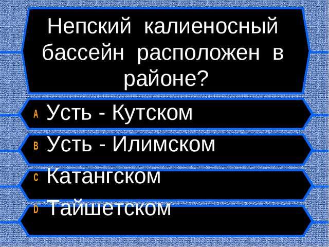 Непский калиеносный бассейн расположен в районе? A Усть - Кутском B Усть - Ил...