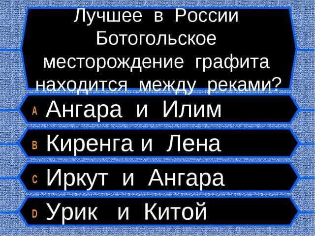 Лучшее в России Ботогольское месторождение графита находится между реками? A...