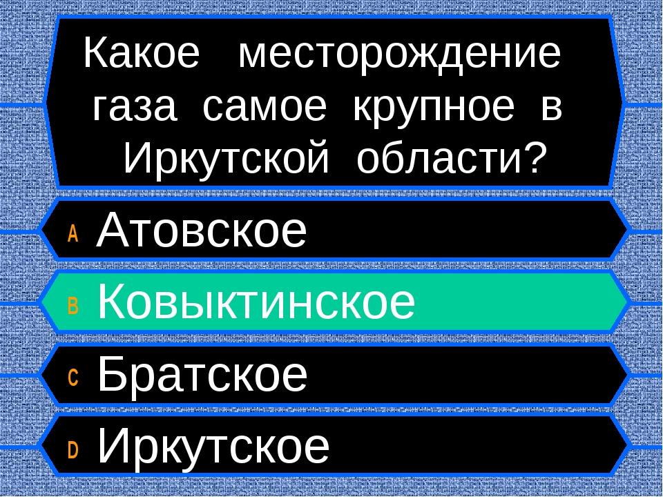 Какое месторождение газа самое крупное в Иркутской области? A Атовское B Ковы...