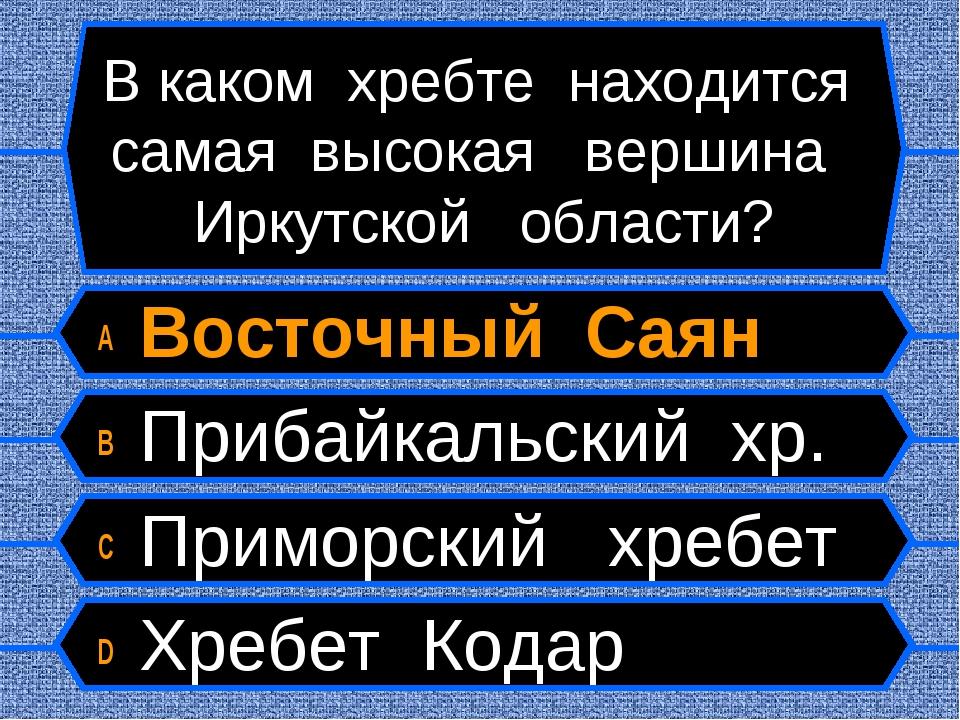 В каком хребте находится самая высокая вершина Иркутской области? A Восточный...