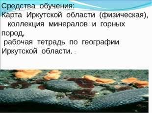 Средства обучения: Карта Иркутской области (физическая), коллекция минералов