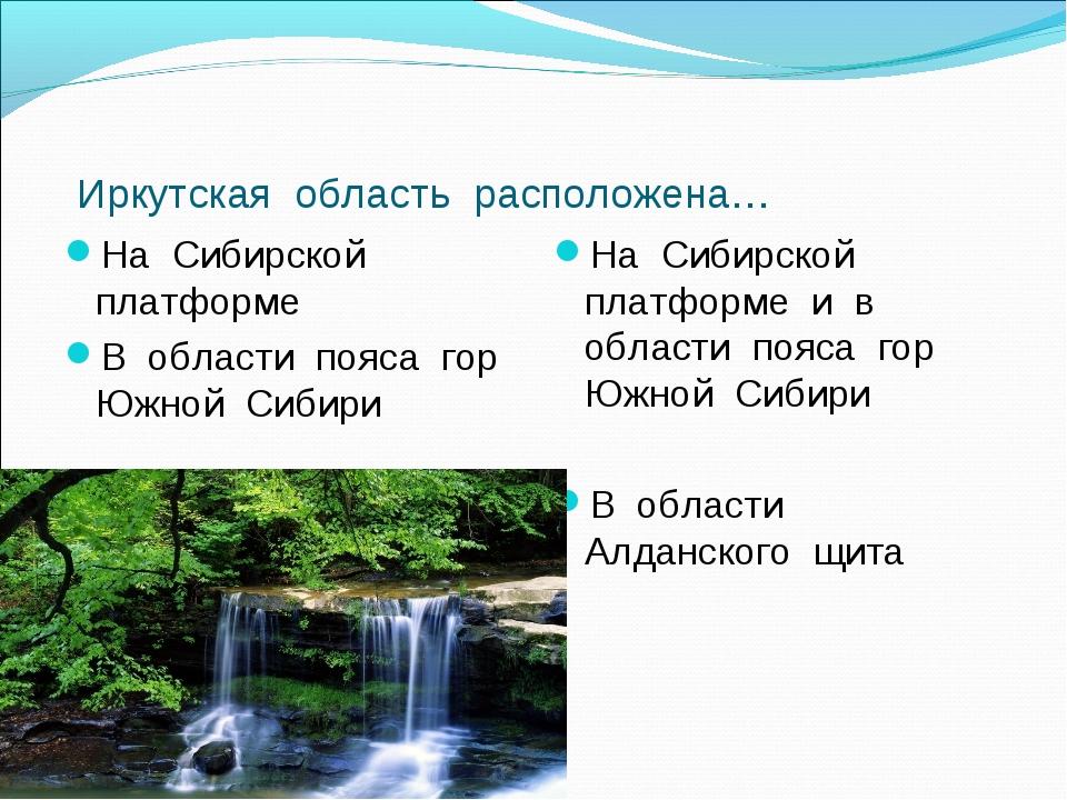 Иркутская область расположена… На Сибирской платформе В области пояса гор Юж...