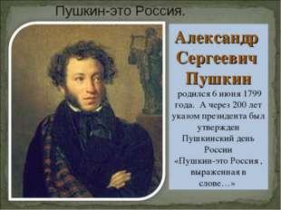 Александр Сергеевич Пушкин родился 6 июня 1799 года. А через 200 лет указом п