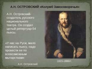 А.Н. ОСТРОВСКИЙ «Колумб Замоскворечья» 1823-1886гг. «У нас на Руси, мало нап