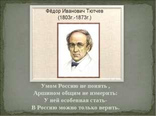 Умом Россию не понять , Аршином общим не измерить: У ней особенная стать- В Р