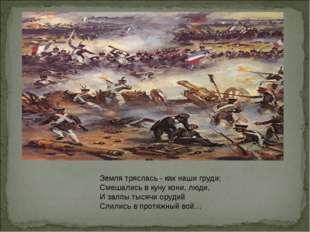 Земля тряслась - как наши груди; Смешались в кучу кони, люди, И залпы тысячи
