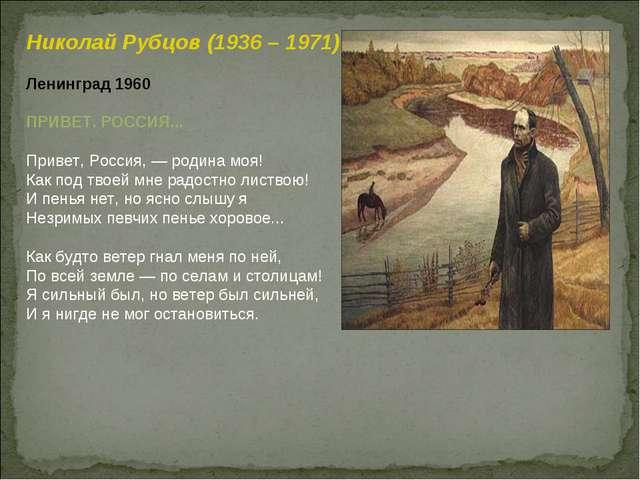 Николай Рубцов (1936 – 1971) Ленинград 1960 ПРИВЕТ. РОССИЯ... Привет, Россия,...