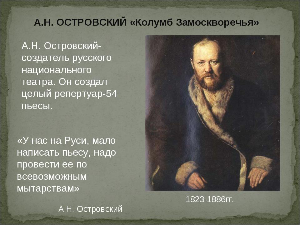 А.Н. ОСТРОВСКИЙ «Колумб Замоскворечья» 1823-1886гг. «У нас на Руси, мало нап...