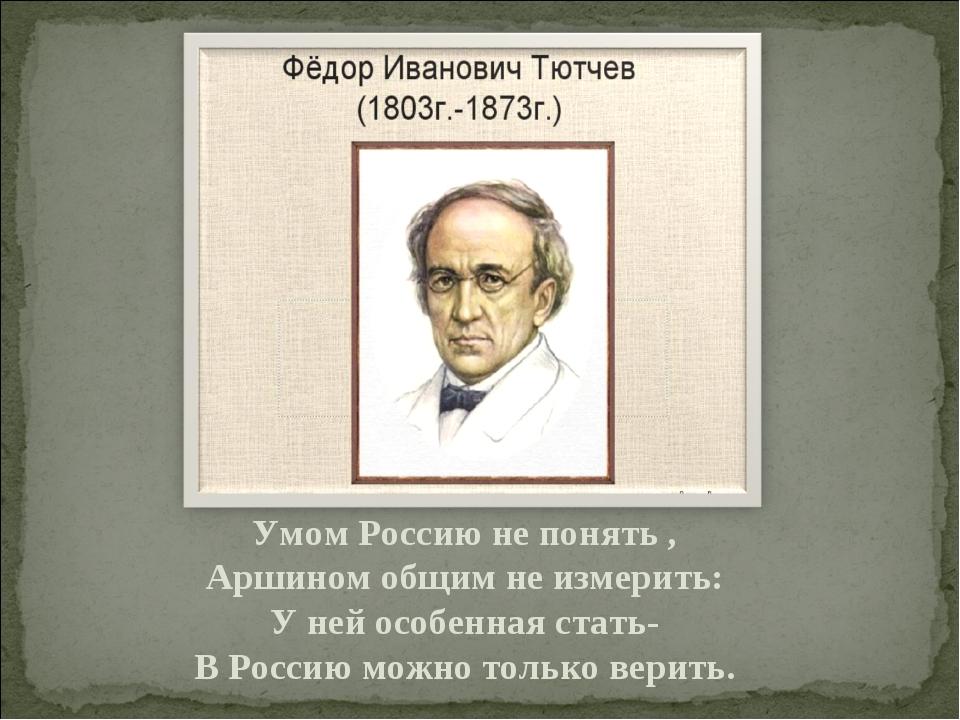 Умом Россию не понять , Аршином общим не измерить: У ней особенная стать- В Р...