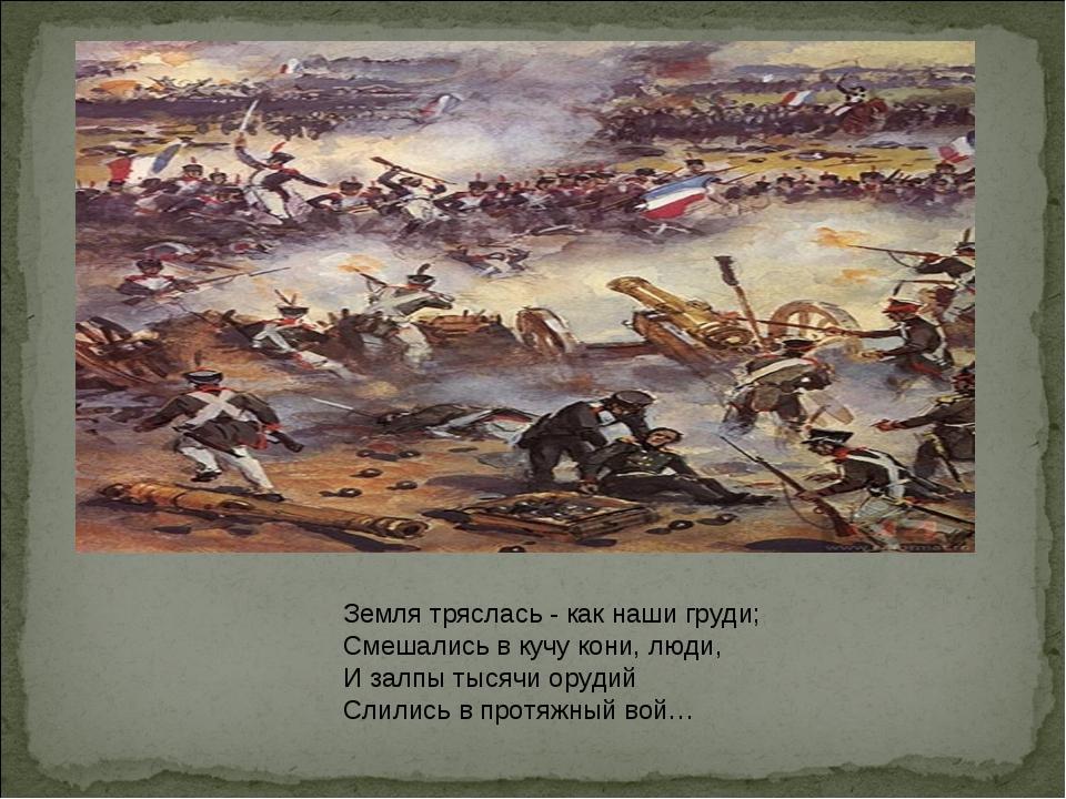 Земля тряслась - как наши груди; Смешались в кучу кони, люди, И залпы тысячи...