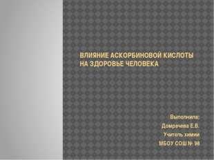 ВЛИЯНИЕ АСКОРБИНОВОЙ КИСЛОТЫ НА ЗДОРОВЬЕ ЧЕЛОВЕКА Выполнила: Домрачева Е.В.