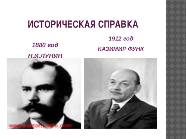 ИСТОРИЧЕСКАЯ СПРАВКА 1880 год Н.И.ЛУНИН 1912 год КАЗИМИР ФУНК