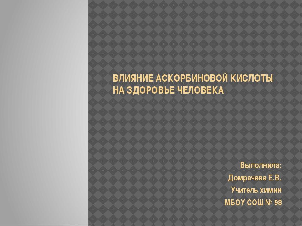 ВЛИЯНИЕ АСКОРБИНОВОЙ КИСЛОТЫ НА ЗДОРОВЬЕ ЧЕЛОВЕКА Выполнила: Домрачева Е.В....