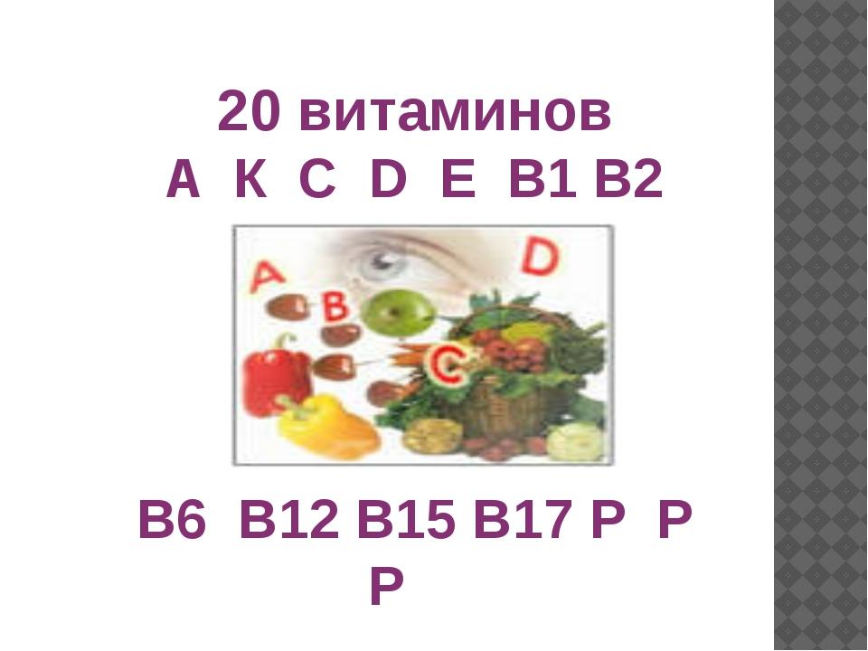 20 витаминов A К С D Е B1 B2 B6 B12 В15 В17 Р Р Р