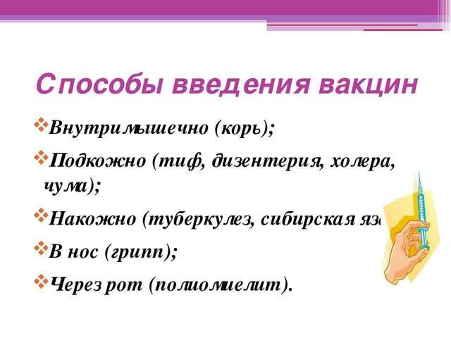 Способы введения вакцин Внутримышечно (корь); Подкожно (тиф, дизентерия, холе...