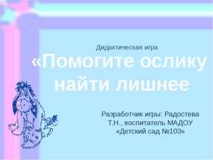 Дидактическая игра Разработчик игры: Радостева Т.Н., воспитатель МАДОУ «Детск