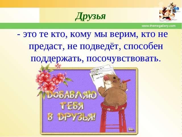 www.themegallery.com Друзья - это те кто, кому мы верим, кто не предаст, не п...