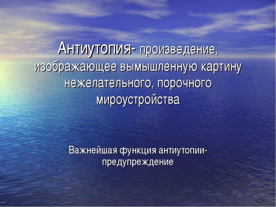 Антиутопия- произведение, изображающее вымышленную картину нежелательного, по...
