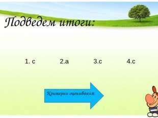Подведем итоги: 1. с 2.а 3.с 4.с Критерии оценивания: