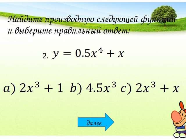 Найдите производную следующей функции и выберите правильный ответ: 2. далее
