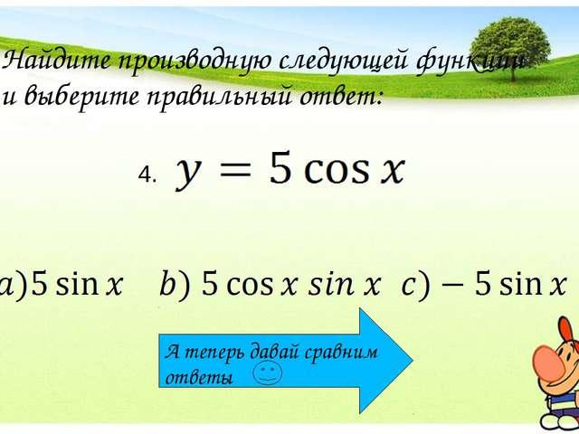 Найдите производную следующей функции и выберите правильный ответ: 4. А тепер...
