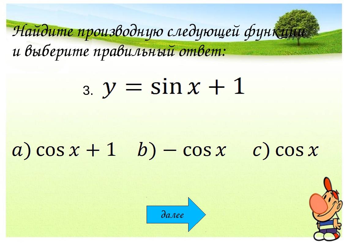 Найдите производную следующей функции и выберите правильный ответ: 3. далее