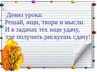Девиз урока: Решай, ищи, твори и мысли. И в задачах тех ищи удачу, где получ