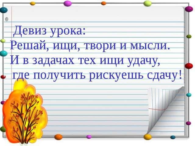 Девиз урока: Решай, ищи, твори и мысли. И в задачах тех ищи удачу, где получ...