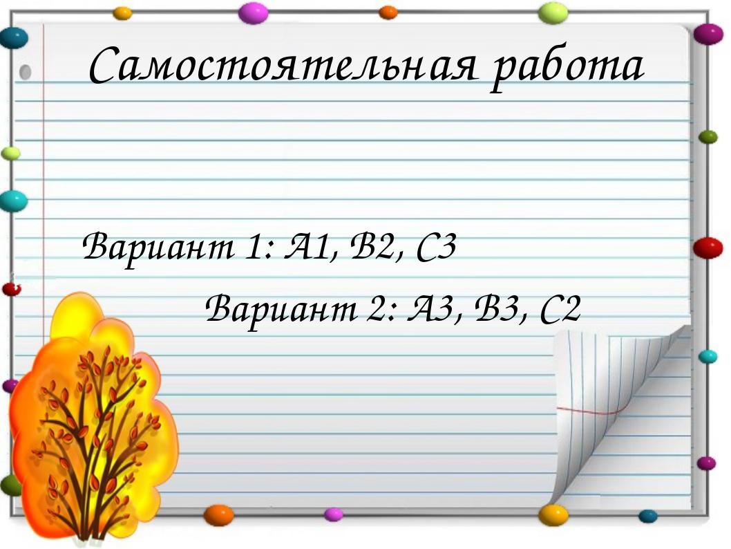 Самостоятельная работа Вариант 1: А1, В2, С3 Вариант 2: А3, В3, С2