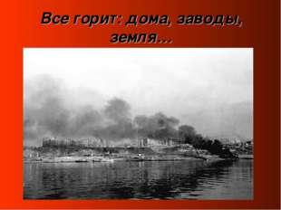 Все горит: дома, заводы, земля…