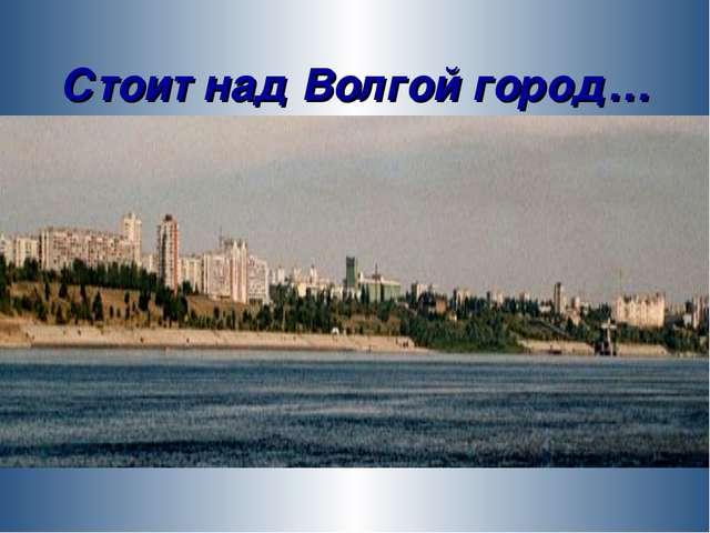 Стоит над Волгой город…