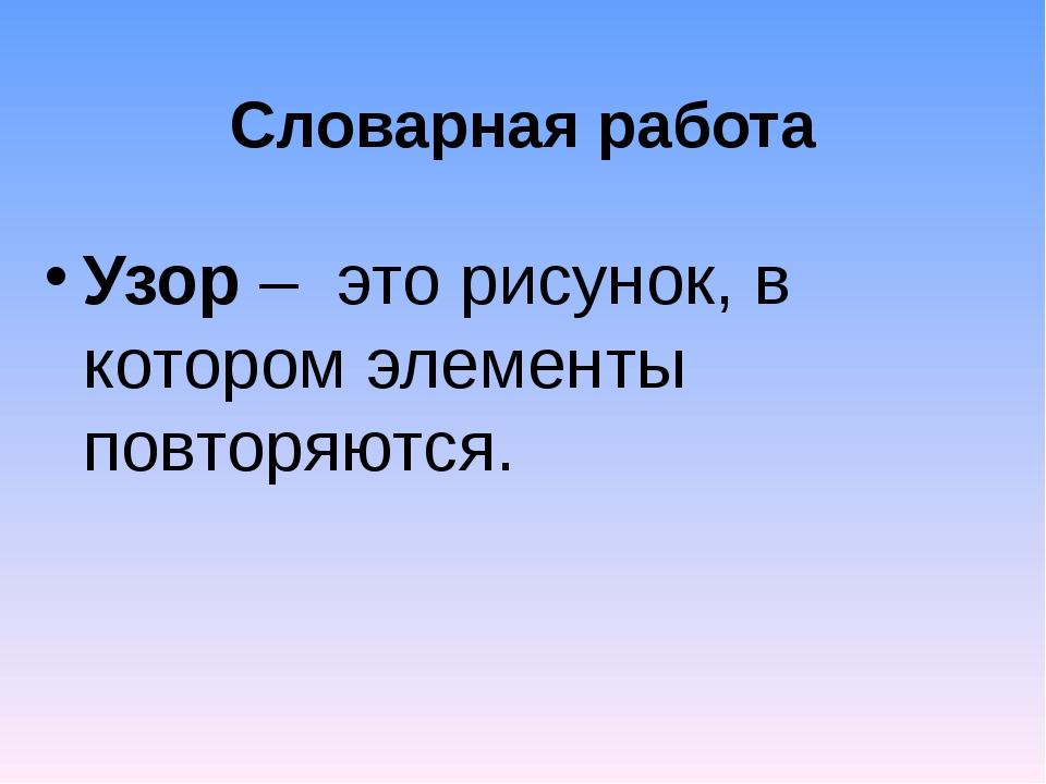 Словарная работа Узор – это рисунок, в котором элементы повторяются.