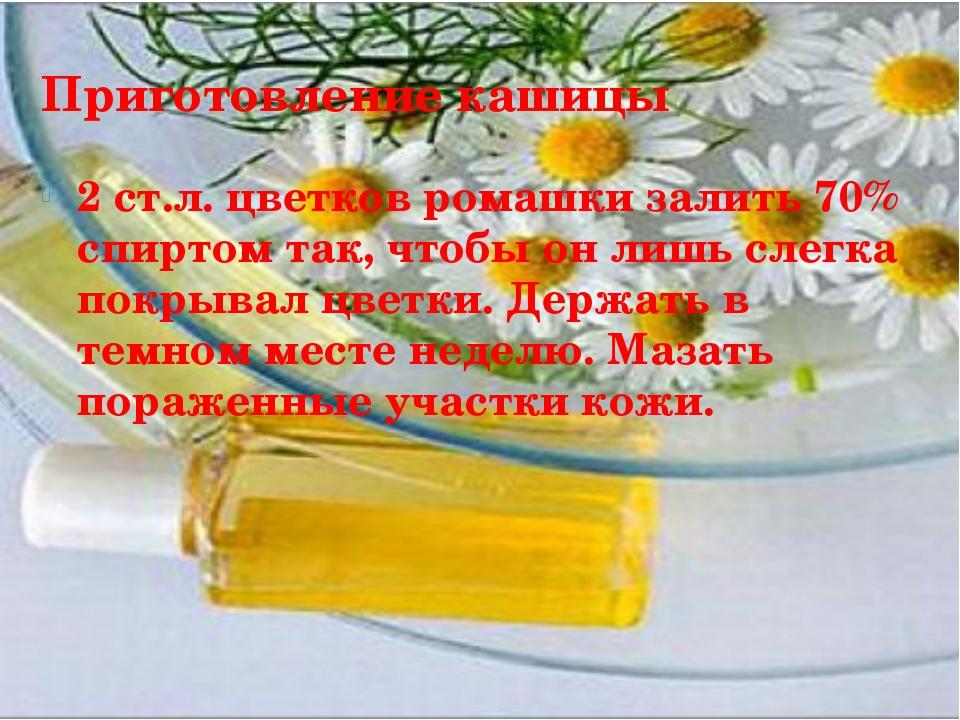 Приготовление кашицы 2 ст.л. цветков ромашки залить 70% спиртом так, чтобы он...