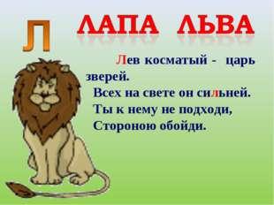 Лев косматый - царь зверей. Всех на свете он сильней. Ты к нему не подходи,