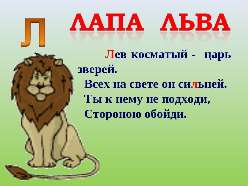 Лев косматый - царь зверей. Всех на свете он сильней. Ты к нему не подходи,...