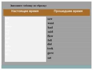 fell saw went had said flew did took gave sat Заполните таблицу по образцу: Н