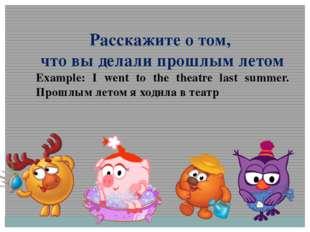Расскажите о том, что вы делали прошлым летом Example: I went to the theatre